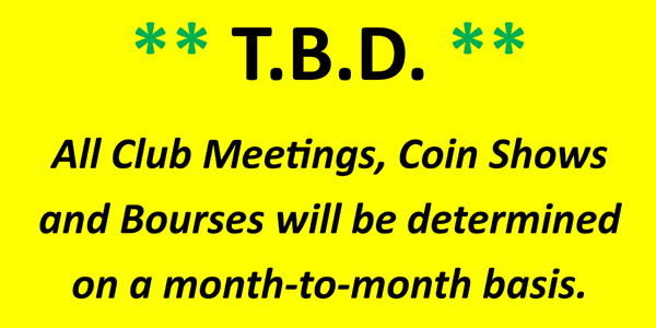 All coin club meetings, coin shows, and bourses will be determined on a month-to-month basis